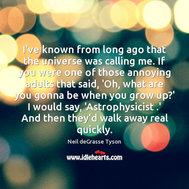 I've known from long ago that the universe was calling me. If Neil deGrasse Tyson Picture Quote