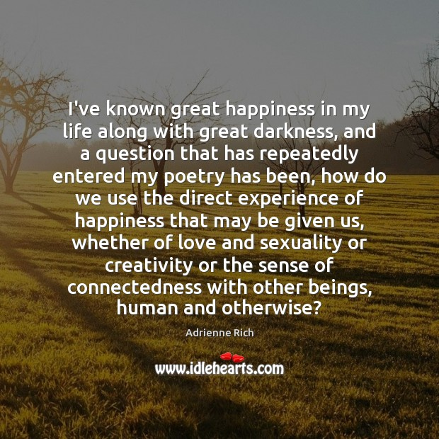 I've known great happiness in my life along with great darkness, and Adrienne Rich Picture Quote
