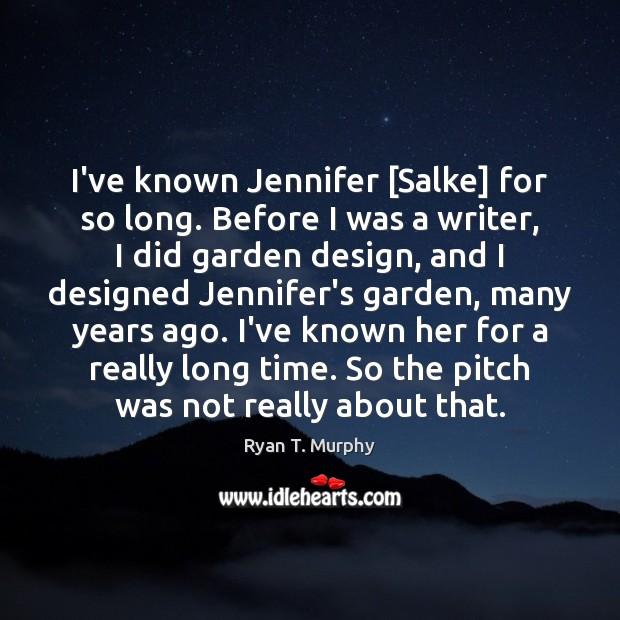 I've known Jennifer [Salke] for so long. Before I was a writer, Design Quotes Image
