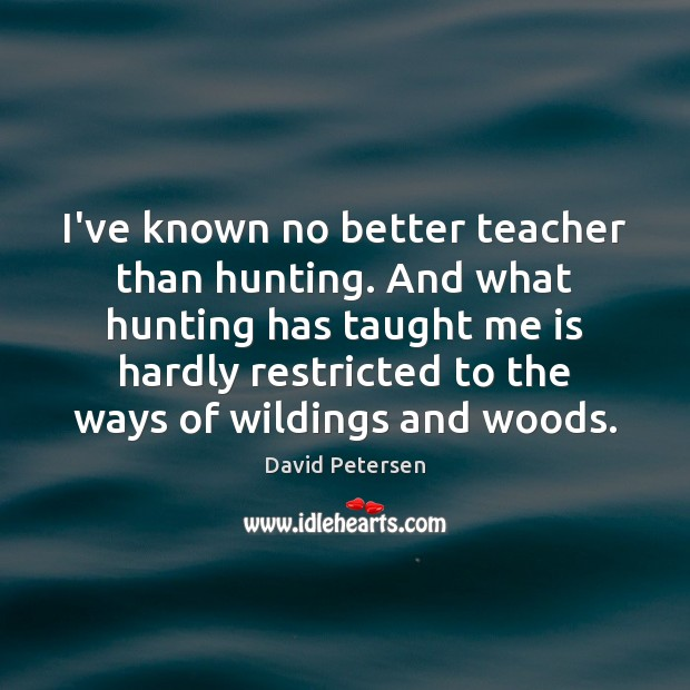I've known no better teacher than hunting. And what hunting has taught Image
