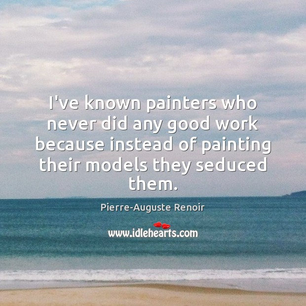 I've known painters who never did any good work because instead of Pierre-Auguste Renoir Picture Quote