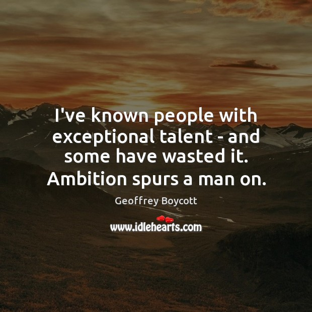 I've known people with exceptional talent – and some have wasted it. Image