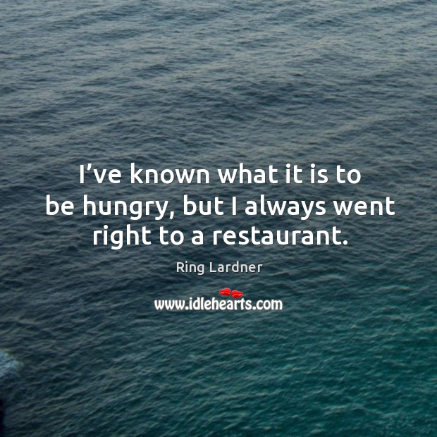 I've known what it is to be hungry, but I always went right to a restaurant. Image