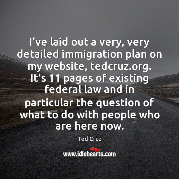 I've laid out a very, very detailed immigration plan on my website, Ted Cruz Picture Quote