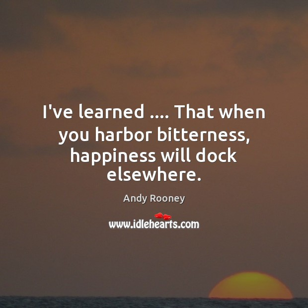 I've learned …. That when you harbor bitterness, happiness will dock elsewhere. Image