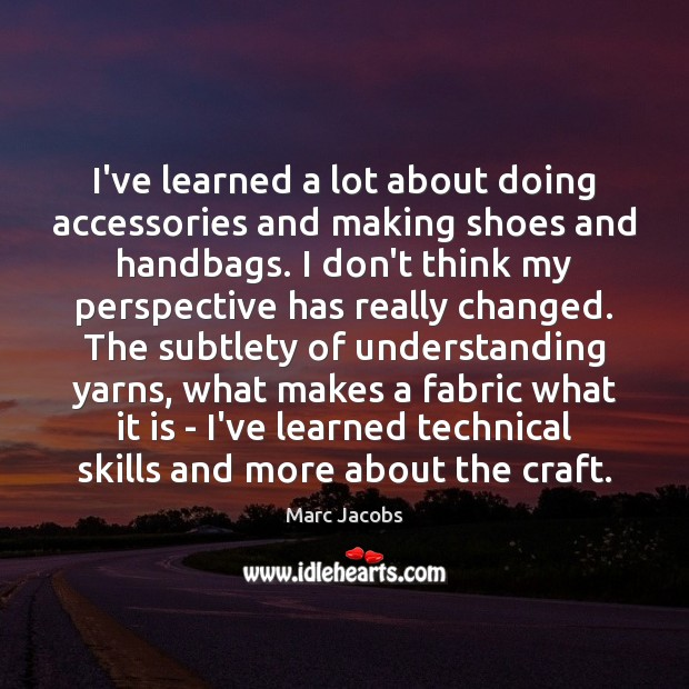 I've learned a lot about doing accessories and making shoes and handbags. Marc Jacobs Picture Quote