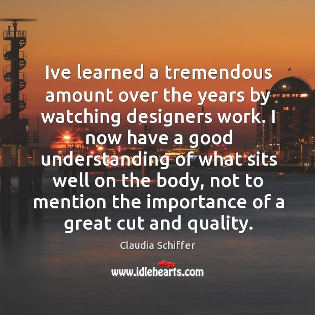 Ive learned a tremendous amount over the years by watching designers work. Claudia Schiffer Picture Quote