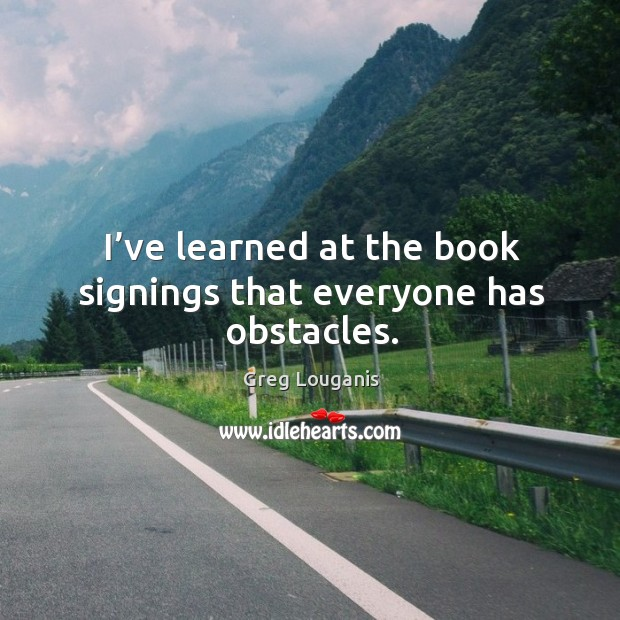 I've learned at the book signings that everyone has obstacles. Image