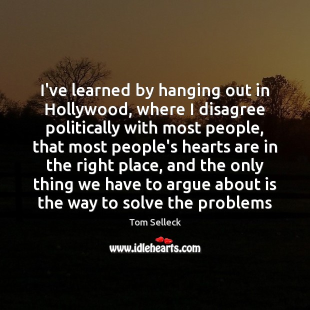 I've learned by hanging out in Hollywood, where I disagree politically with Image