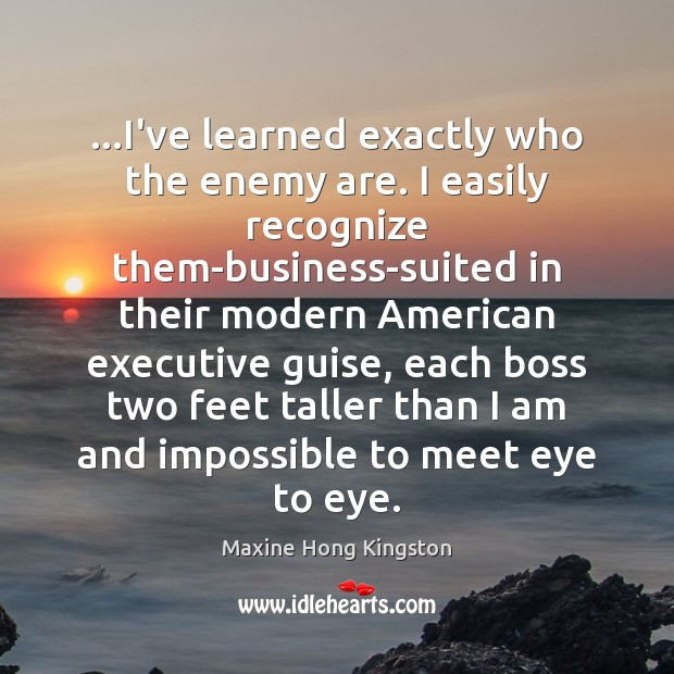 …I've learned exactly who the enemy are. I easily recognize them-business-suited in Maxine Hong Kingston Picture Quote