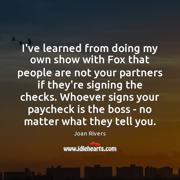 I've learned from doing my own show with Fox that people are Joan Rivers Picture Quote