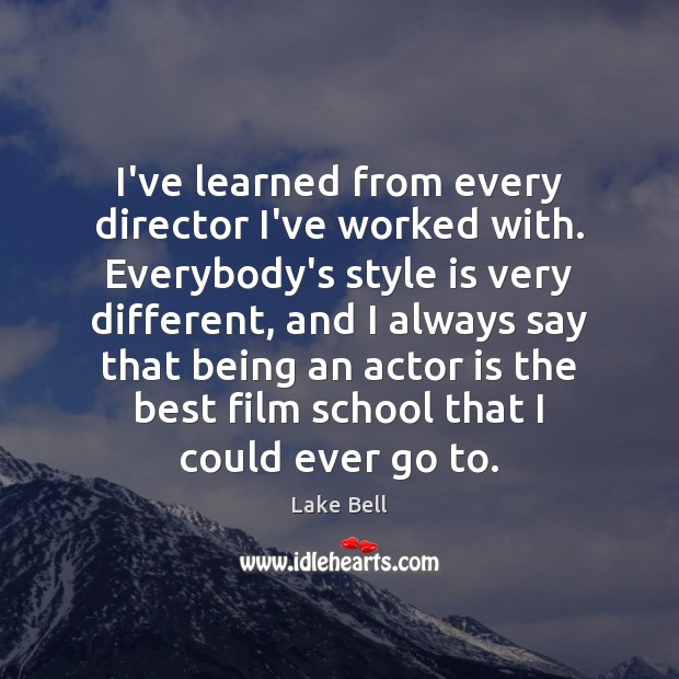 I've learned from every director I've worked with. Everybody's style is very Image