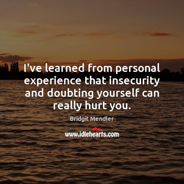 Image, I've learned from personal experience that insecurity and doubting yourself can really