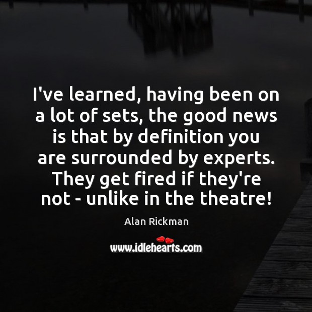 I've learned, having been on a lot of sets, the good news Alan Rickman Picture Quote