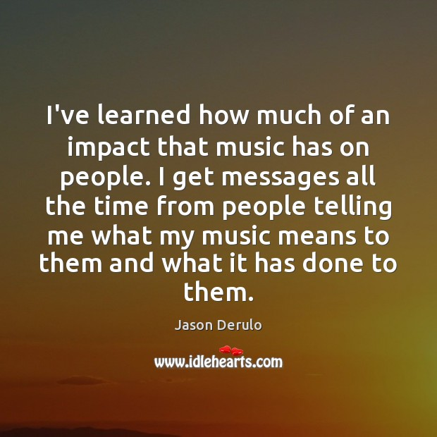 Image, I've learned how much of an impact that music has on people.