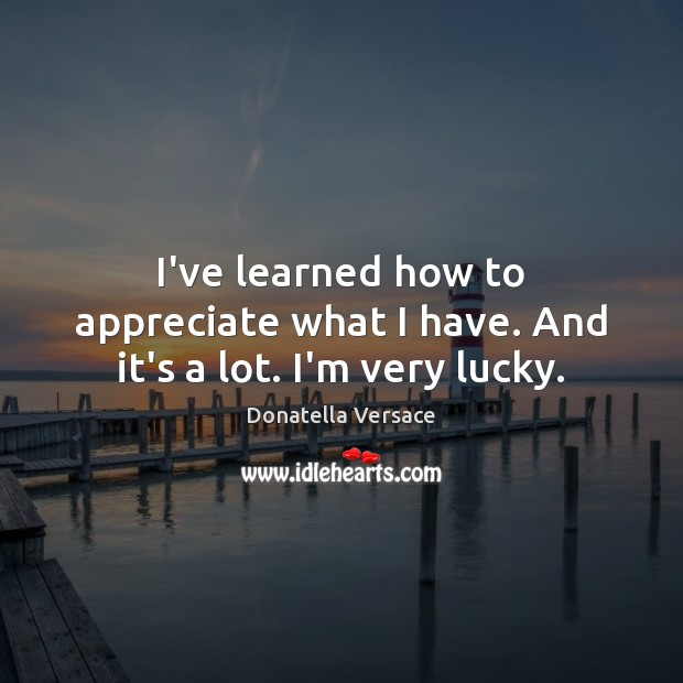 Image, I've learned how to appreciate what I have. And it's a lot. I'm very lucky.