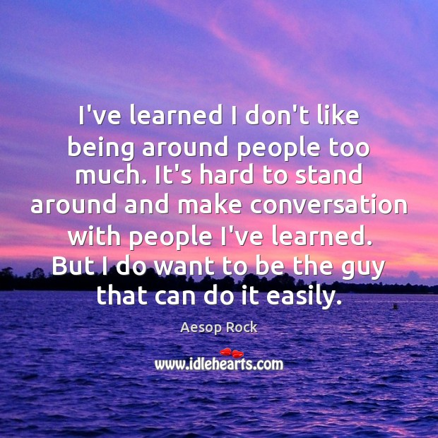 Image, I've learned I don't like being around people too much. It's hard