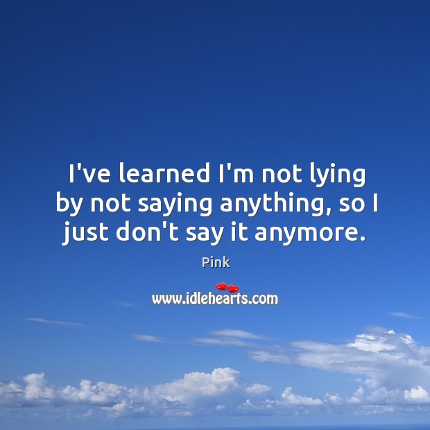 I've learned I'm not lying by not saying anything, so I just don't say it anymore. Image