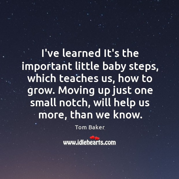 I've learned It's the important little baby steps, which teaches us, how Tom Baker Picture Quote