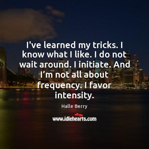 I've learned my tricks. I know what I like. I do not Image