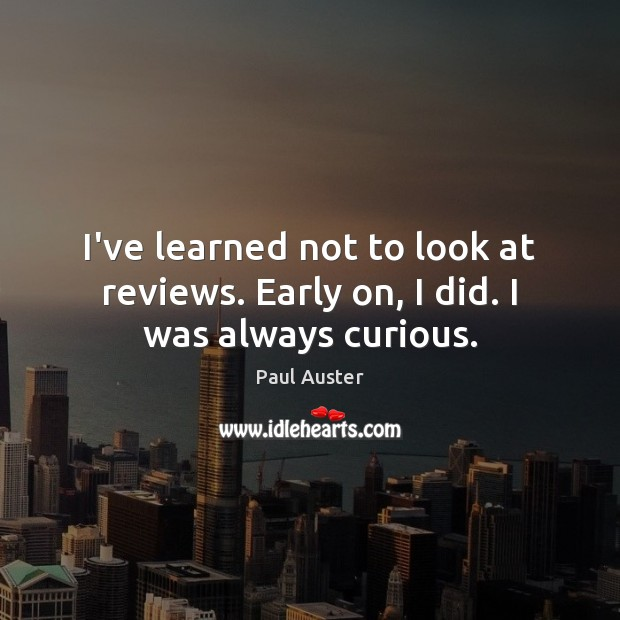 Image, I've learned not to look at reviews. Early on, I did. I was always curious.