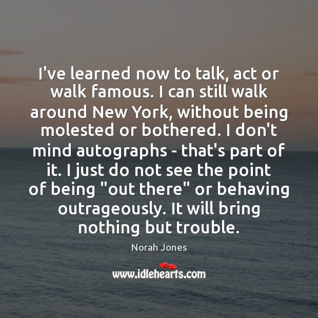 I've learned now to talk, act or walk famous. I can still Norah Jones Picture Quote