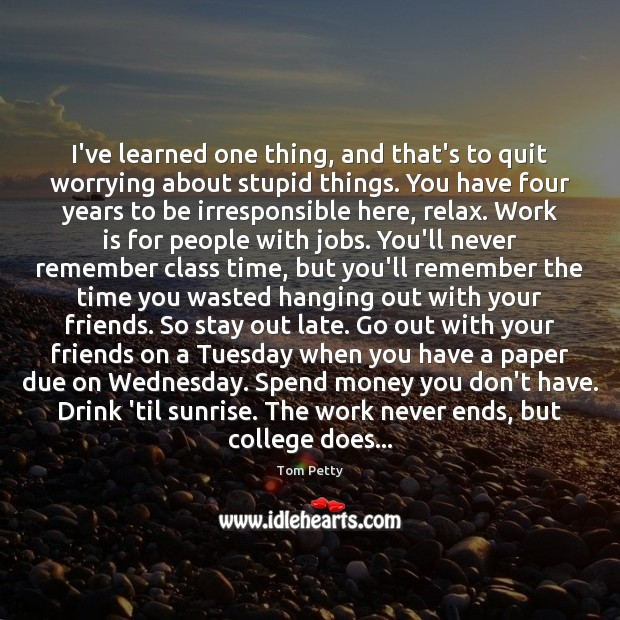 I've learned one thing, and that's to quit worrying about stupid things. Work Quotes Image