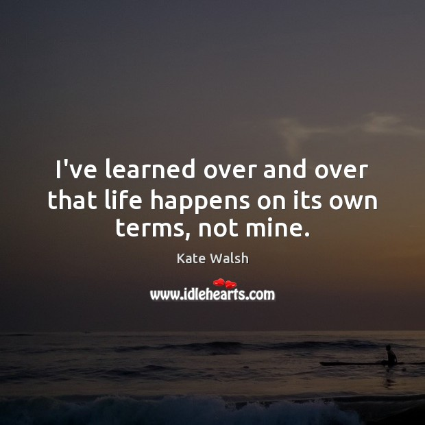 I've learned over and over that life happens on its own terms, not mine. Kate Walsh Picture Quote