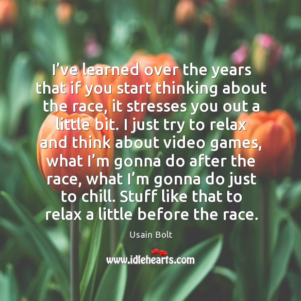I've learned over the years that if you start thinking about the race, it stresses you out a little bit. Usain Bolt Picture Quote
