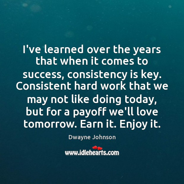 I've learned over the years that when it comes to success, consistency Dwayne Johnson Picture Quote
