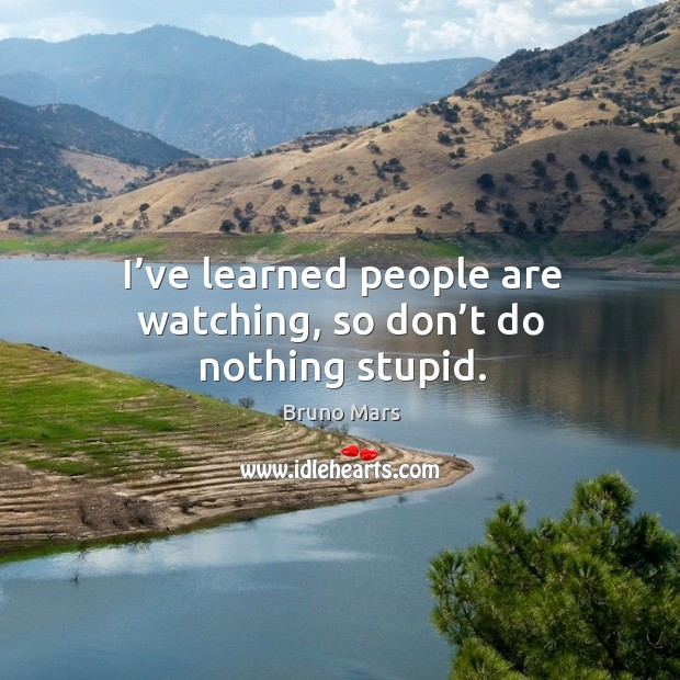 I've learned people are watching, so don't do nothing stupid. Bruno Mars Picture Quote