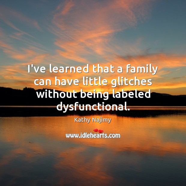 Image, I've learned that a family can have little glitches without being labeled dysfunctional.