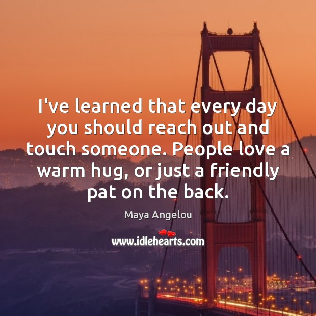 I've learned that every day you should reach out and touch someone. Image