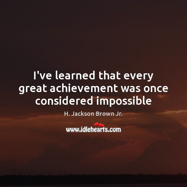 I've learned that every great achievement was once considered impossible H. Jackson Brown Jr. Picture Quote