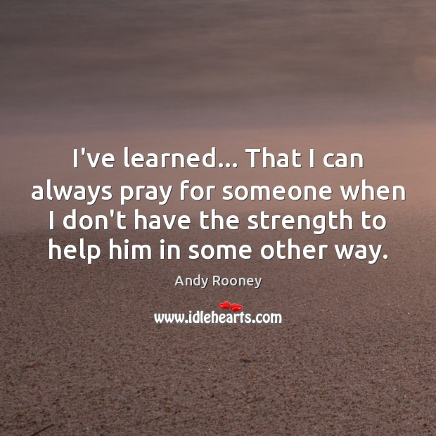 I've learned… That I can always pray for someone when I don't Image