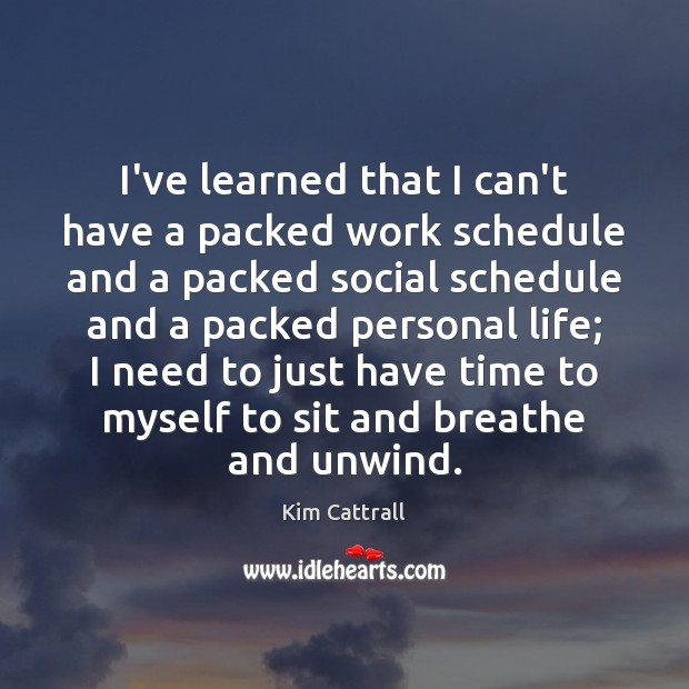I've learned that I can't have a packed work schedule and a Kim Cattrall Picture Quote
