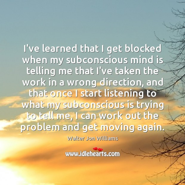 I've learned that I get blocked when my subconscious mind is telling Image