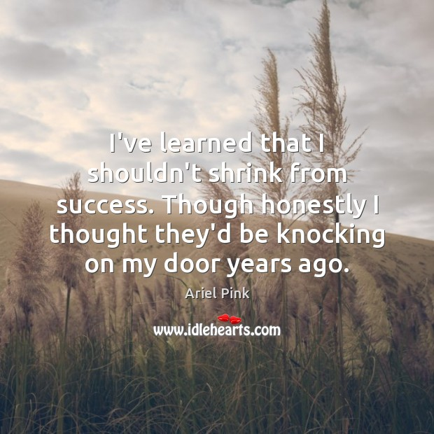I've learned that I shouldn't shrink from success. Though honestly I thought Image