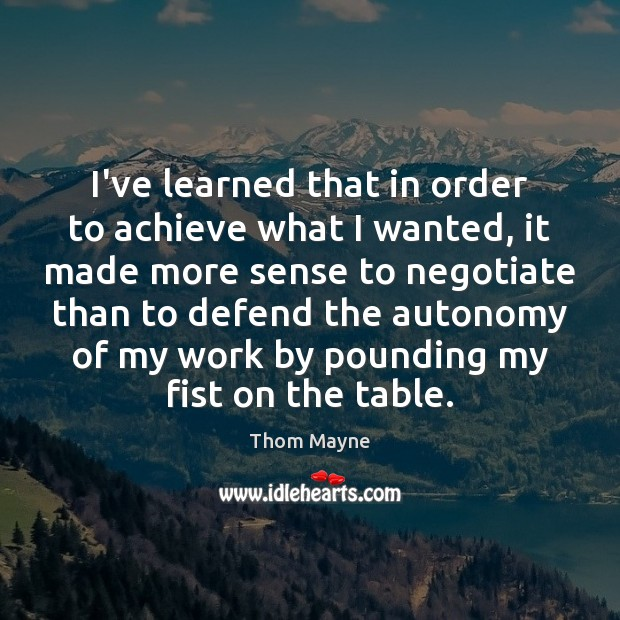 I've learned that in order to achieve what I wanted, it made Thom Mayne Picture Quote