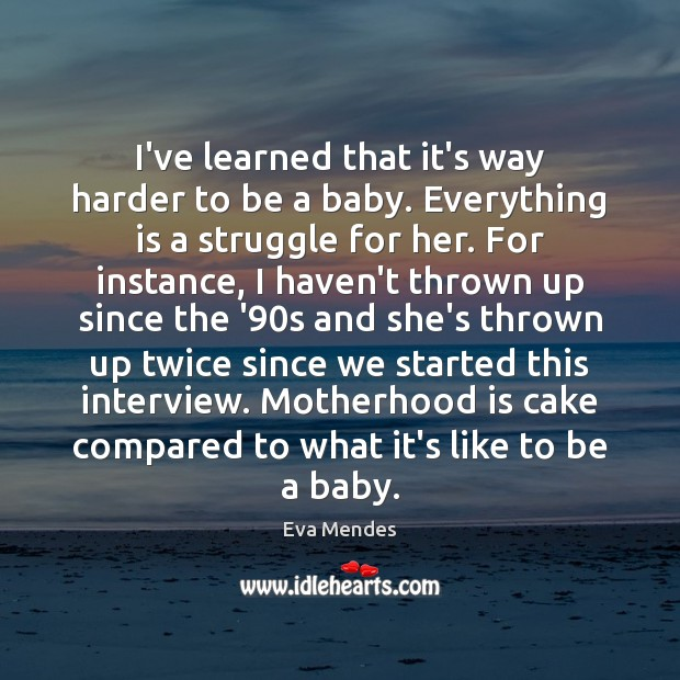 I've learned that it's way harder to be a baby. Everything is Motherhood Quotes Image