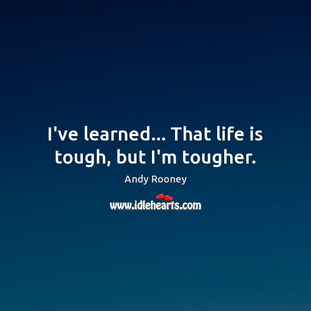 Image, I've learned… That life is tough, but I'm tougher.