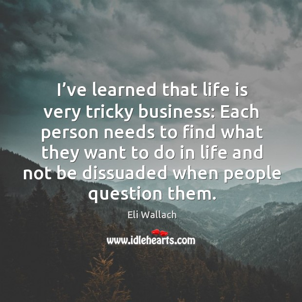 I've learned that life is very tricky business: each person needs to find what they want Image