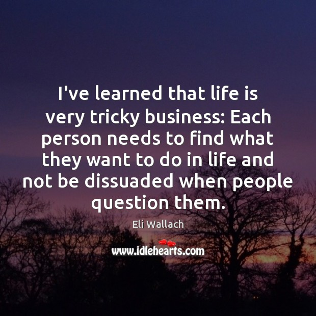 I've learned that life is very tricky business: Each person needs to Image