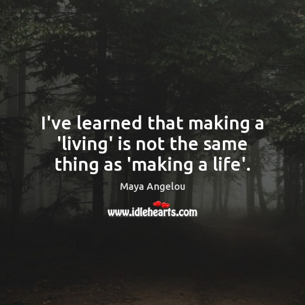 Image, I've learned that making a 'living' is not the same thing as 'making a life'.