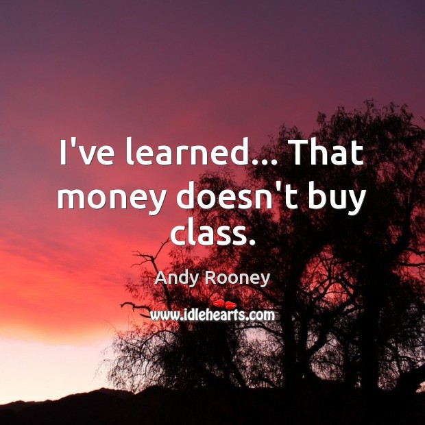 I've learned… That money doesn't buy class. Image