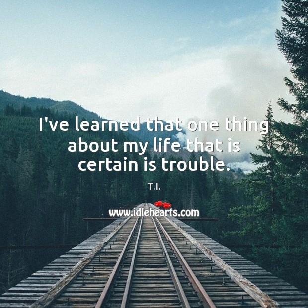 I've learned that one thing about my life that is certain is trouble. Image