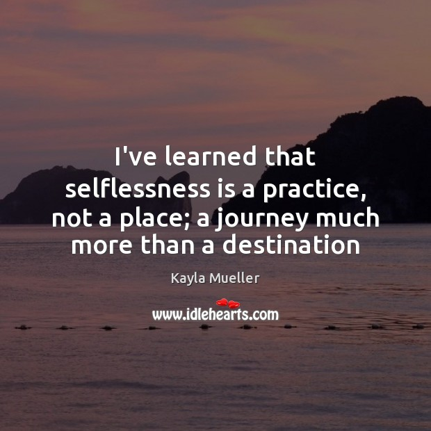 I've learned that selflessness is a practice, not a place; a journey Image
