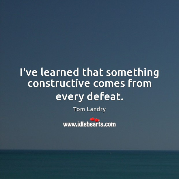 I've learned that something constructive comes from every defeat. Image