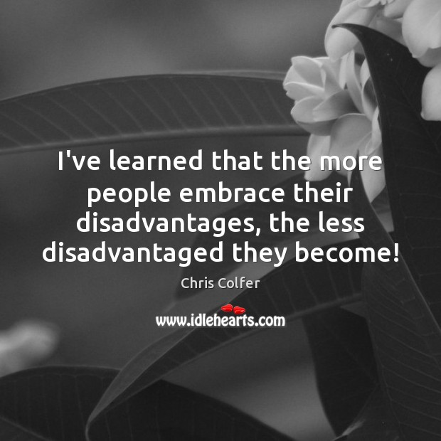 I've learned that the more people embrace their disadvantages, the less disadvantaged Chris Colfer Picture Quote