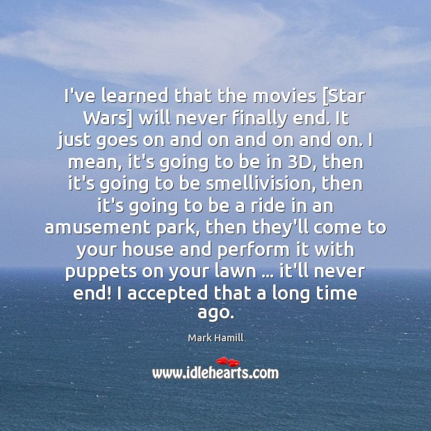 I've learned that the movies [Star Wars] will never finally end. It Image